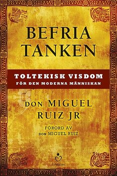 Befria tanken : toltekisk visdom för den moderna människan - Don Miguel Ruiz Jr.