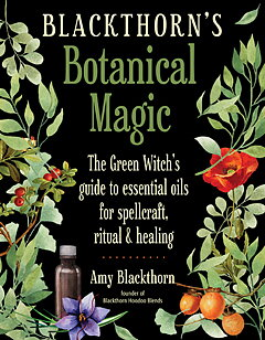 Blackthorn's Botanical Magic  - The Green Witch's Guide to Essential Oils for Spellcraft, Ritual & Healing  - Amy Blackthorn