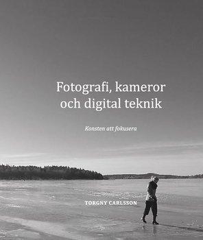 Torgny Carlsson - Fotografi, kameror och digital teknik : konsten att fokusera