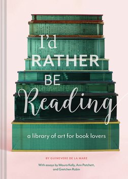 I'd rather be reading : A library of art for book lovers